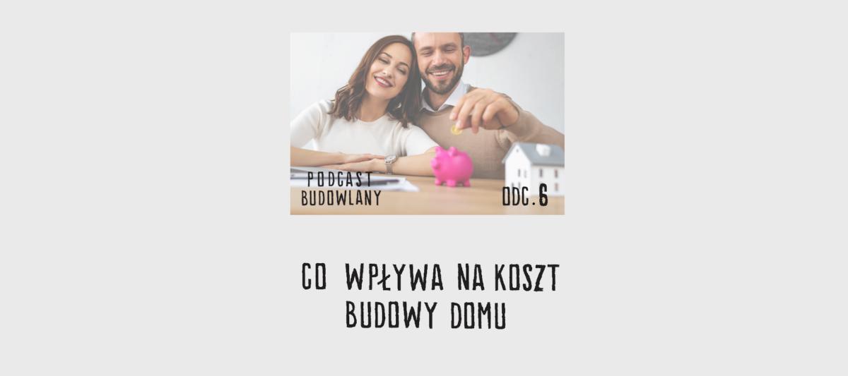 Podcast Budowlany: Odc. 06 – Co wpływa na koszt budowy domu?